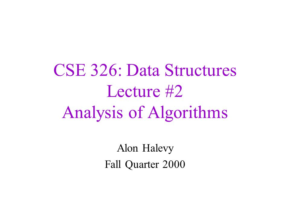 CSE 326: Data Structures Lecture #2 Analysis of Algorithms Alon Halevy Fall Quarter 2000
