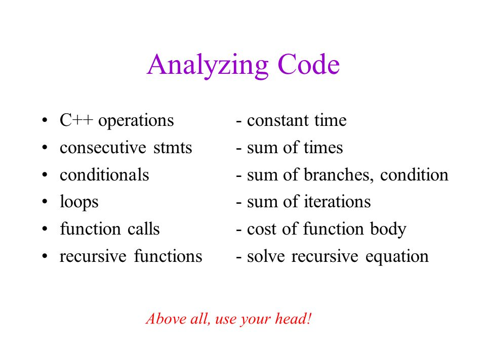 Analyzing Code C++ operations - constant time consecutive stmts- sum of times conditionals- sum of branches, condition loops- sum of iterations function calls- cost of function body recursive functions- solve recursive equation Above all, use your head!