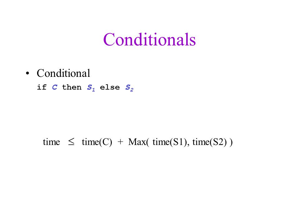 Conditionals Conditional if C then S 1 else S 2 time  time(C) + Max( time(S1), time(S2) )