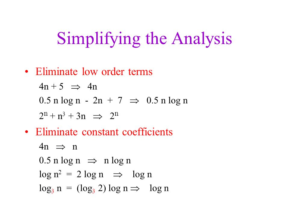 Simplifying the Analysis Eliminate low order terms 4n + 5  4n 0.5 n log n - 2n + 7  0.5 n log n 2 n + n 3 + 3n  2 n Eliminate constant coefficients 4n  n 0.5 n log n  n log n log n 2 = 2 log n  log n log 3 n = (log 3 2) log n  log n
