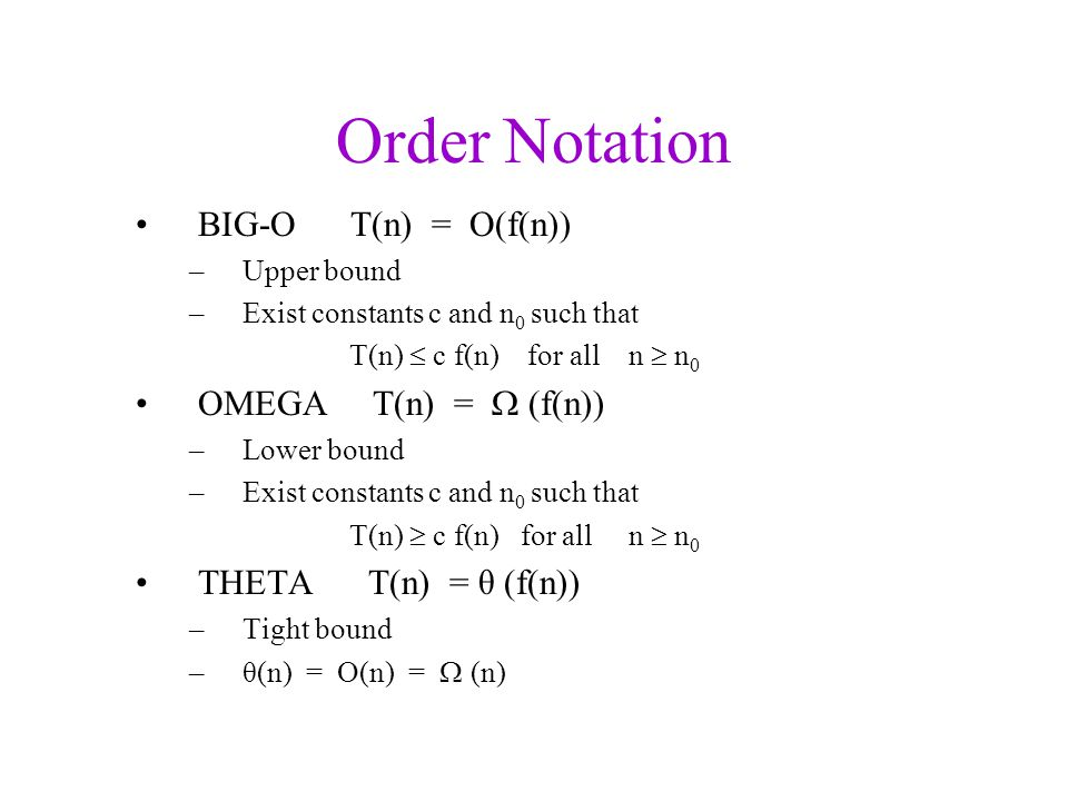 Order Notation BIG-O T(n) = O(f(n)) –Upper bound –Exist constants c and n 0 such that T(n)  c f(n) for all n  n 0 OMEGA T(n) =  (f(n)) –Lower bound –Exist constants c and n 0 such that T(n)  c f(n) for all n  n 0 THETA T(n) = θ (f(n)) –Tight bound –θ(n) = O(n) =  (n)
