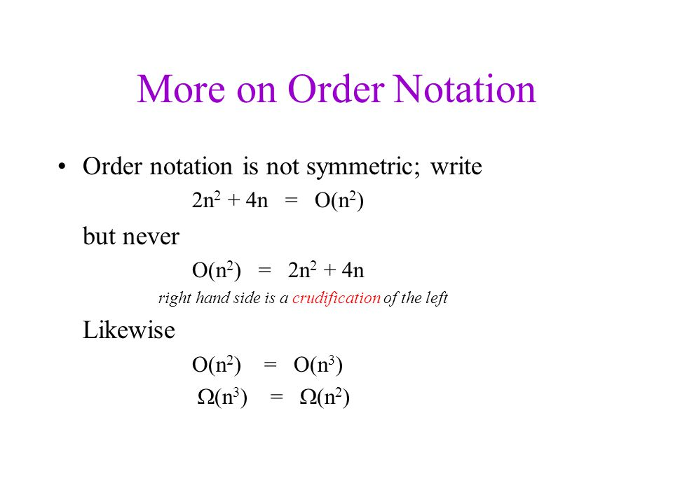 More on Order Notation Order notation is not symmetric; write 2n 2 + 4n = O(n 2 ) but never O(n 2 ) = 2n 2 + 4n right hand side is a crudification of the left Likewise O(n 2 ) = O(n 3 )  (n 3 ) =  (n 2 )
