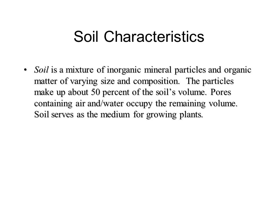 Soil Characteristics Soil is a mixture of inorganic mineral particles and organic matter of varying size and composition.
