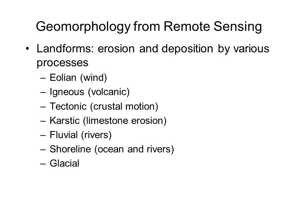 Geomorphology from Remote Sensing Landforms: erosion and deposition by various processes –Eolian (wind) –Igneous (volcanic) –Tectonic (crustal motion) –Karstic (limestone erosion) –Fluvial (rivers) –Shoreline (ocean and rivers) –Glacial