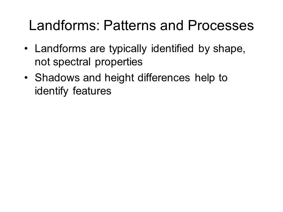 Landforms: Patterns and Processes Landforms are typically identified by shape, not spectral properties Shadows and height differences help to identify features