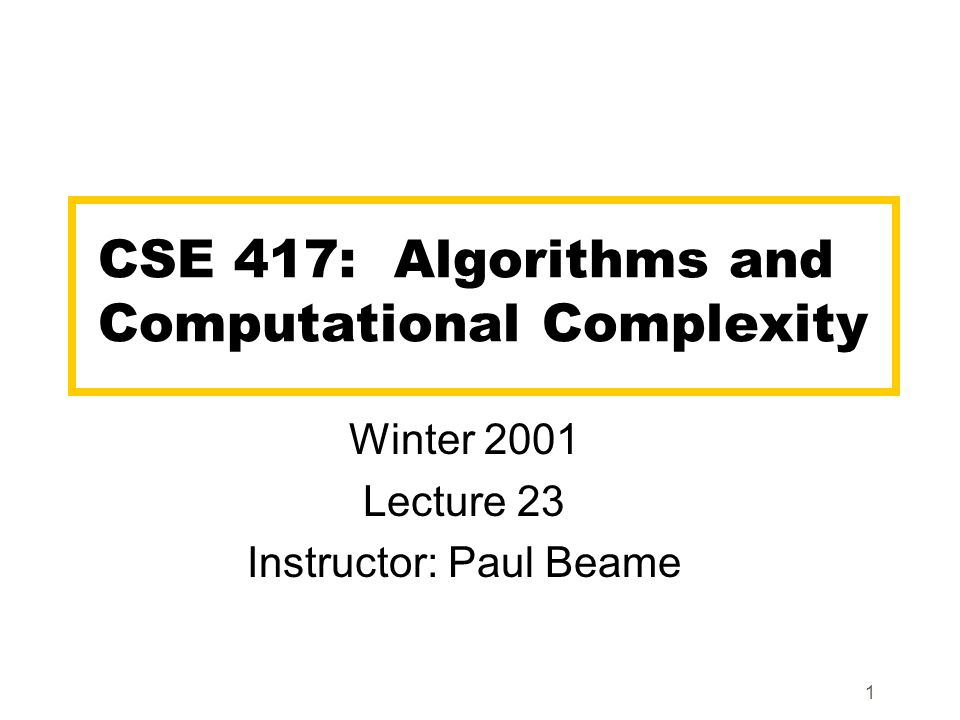 1 CSE 417: Algorithms and Computational Complexity Winter 2001 Lecture 23 Instructor: Paul Beame