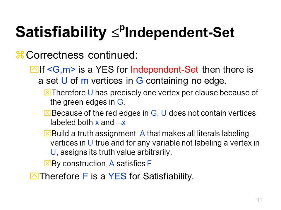 11 Satisfiability  p Independent-Set  Correctness continued:  If is a YES for Independent-Set then there is a set U of m vertices in G containing no edge.