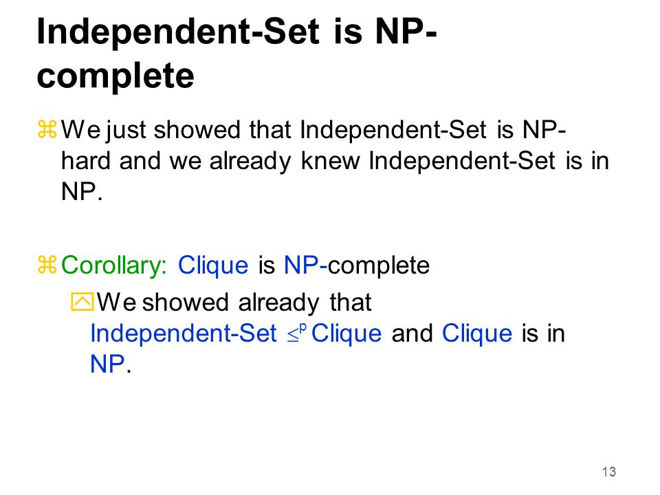 13 Independent-Set is NP- complete  We just showed that Independent-Set is NP- hard and we already knew Independent-Set is in NP.