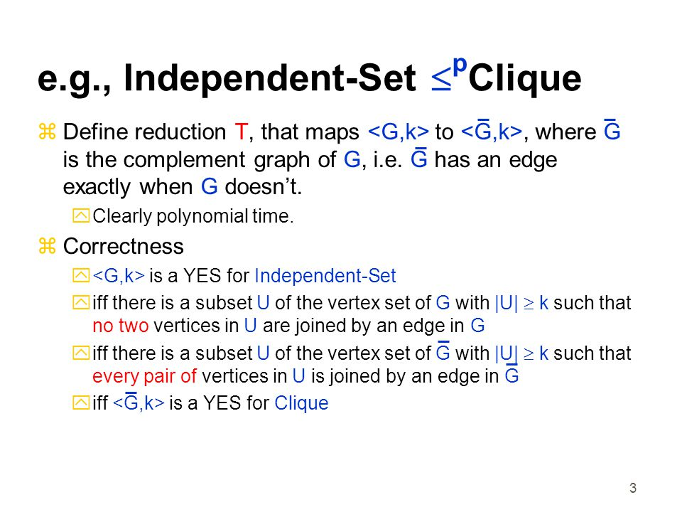 3 e.g., Independent-Set  p Clique  Define reduction T, that maps to, where G is the complement graph of G, i.e.