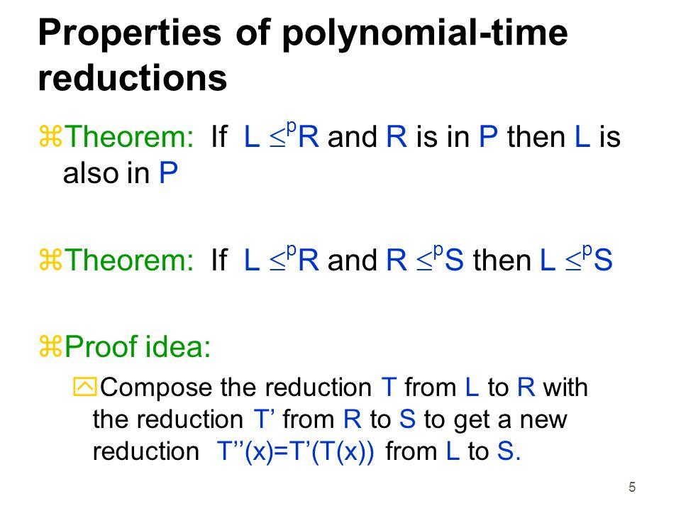 5 Properties of polynomial-time reductions  Theorem: If L  p R and R is in P then L is also in P  Theorem: If L  p R and R  p S then L  p S  Proof idea:  Compose the reduction T from L to R with the reduction T' from R to S to get a new reduction T''(x)=T'(T(x)) from L to S.