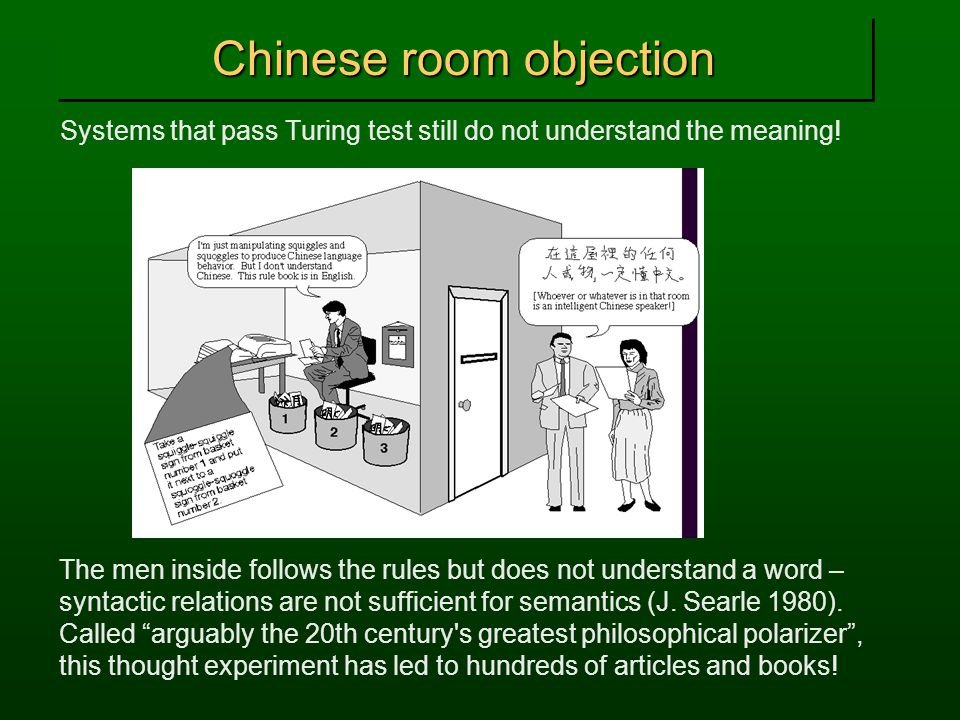 Chinese room objection Systems that pass Turing test still do not understand the meaning.