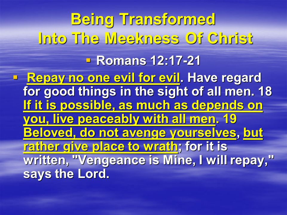 Being Transformed Into The Meekness Of Christ  Romans 12:17-21  Repay no one evil for evil.
