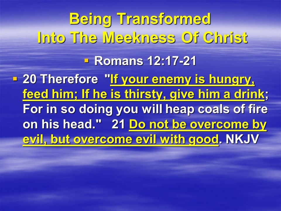 Being Transformed Into The Meekness Of Christ  Romans 12:17-21  20 Therefore If your enemy is hungry, feed him; If he is thirsty, give him a drink; For in so doing you will heap coals of fire on his head. 21 Do not be overcome by evil, but overcome evil with good.