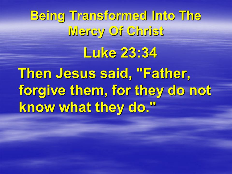 Being Transformed Into The Mercy Of Christ Luke 23:34 Luke 23:34 Then Jesus said, Father, forgive them, for they do not know what they do. Then Jesus said, Father, forgive them, for they do not know what they do.