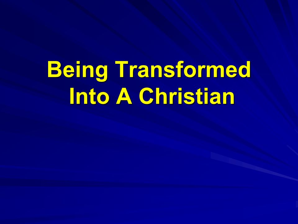 Being Transformed Into A Christian