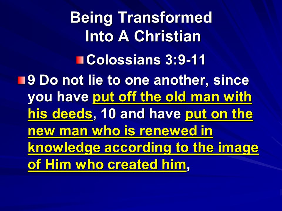 Being Transformed Into A Christian Colossians 3: Do not lie to one another, since you have put off the old man with his deeds, 10 and have put on the new man who is renewed in knowledge according to the image of Him who created him,