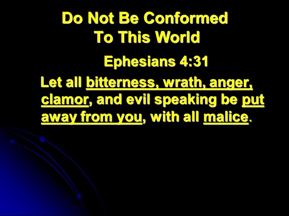 Do Not Be Conformed To This World Ephesians 4:31 Ephesians 4:31 Let all bitterness, wrath, anger, clamor, and evil speaking be put away from you, with all malice.