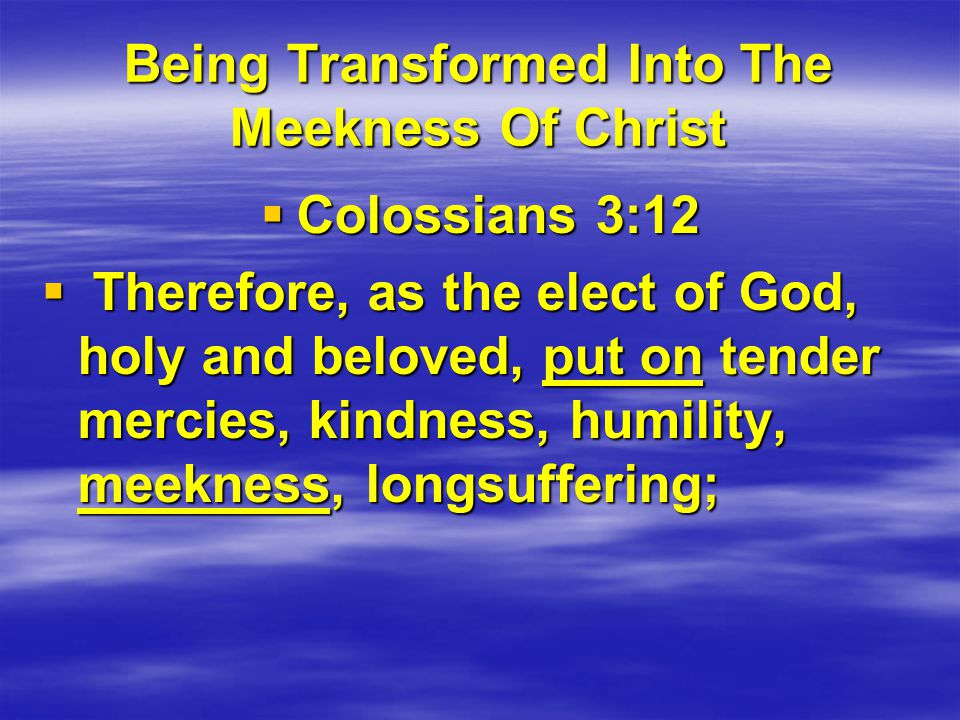 Being Transformed Into The Meekness Of Christ  Colossians 3:12  Therefore, as the elect of God, holy and beloved, put on tender mercies, kindness, humility, meekness, longsuffering;