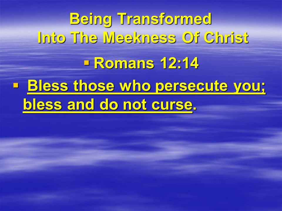 Being Transformed Into The Meekness Of Christ  Romans 12:14  Bless those who persecute you; bless and do not curse.