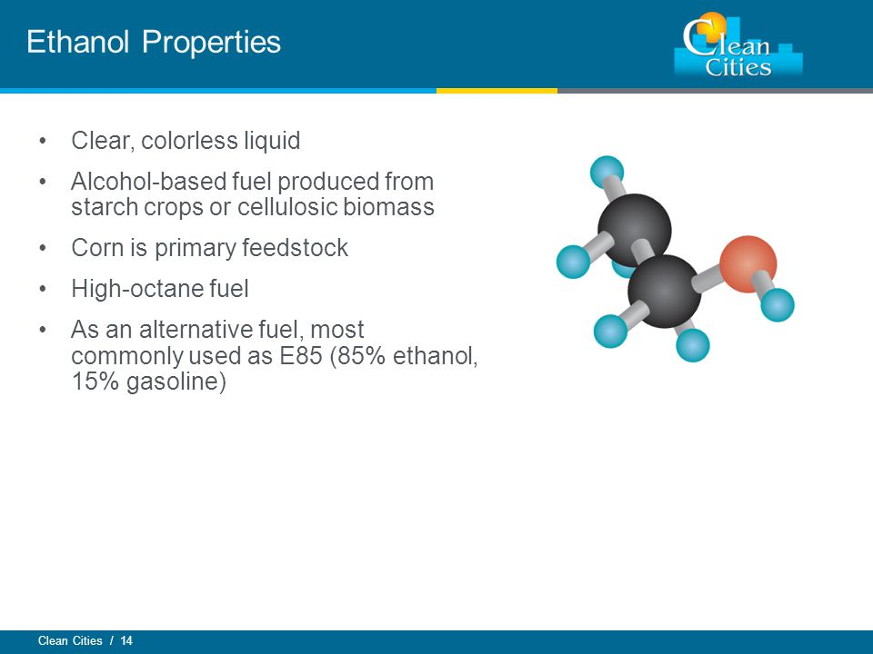 Clean Cities / 14 Clear, colorless liquid Alcohol-based fuel produced from starch crops or cellulosic biomass Corn is primary feedstock High-octane fuel As an alternative fuel, most commonly used as E85 (85% ethanol, 15% gasoline) Ethanol Properties