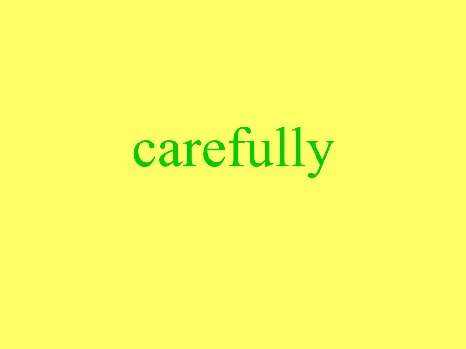 carefully