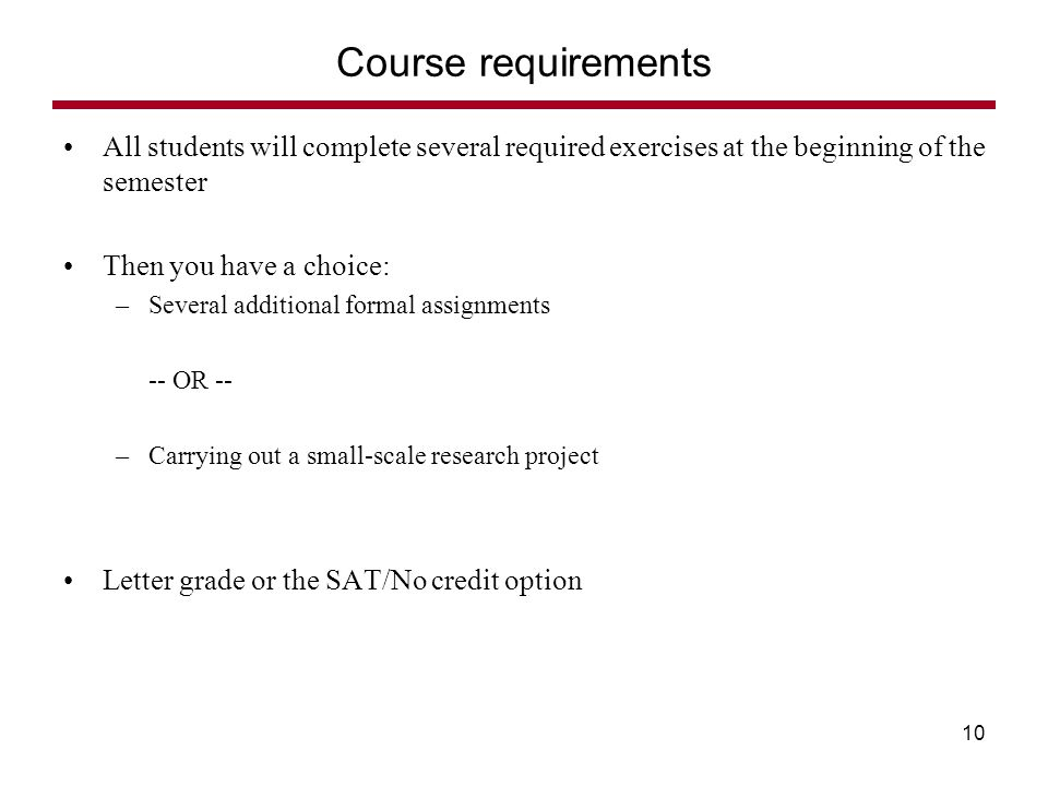All students will complete several required exercises at the beginning of the semester Then you have a choice: –Several additional formal assignments -- OR -- –Carrying out a small-scale research project Letter grade or the SAT/No credit option Course requirements 10