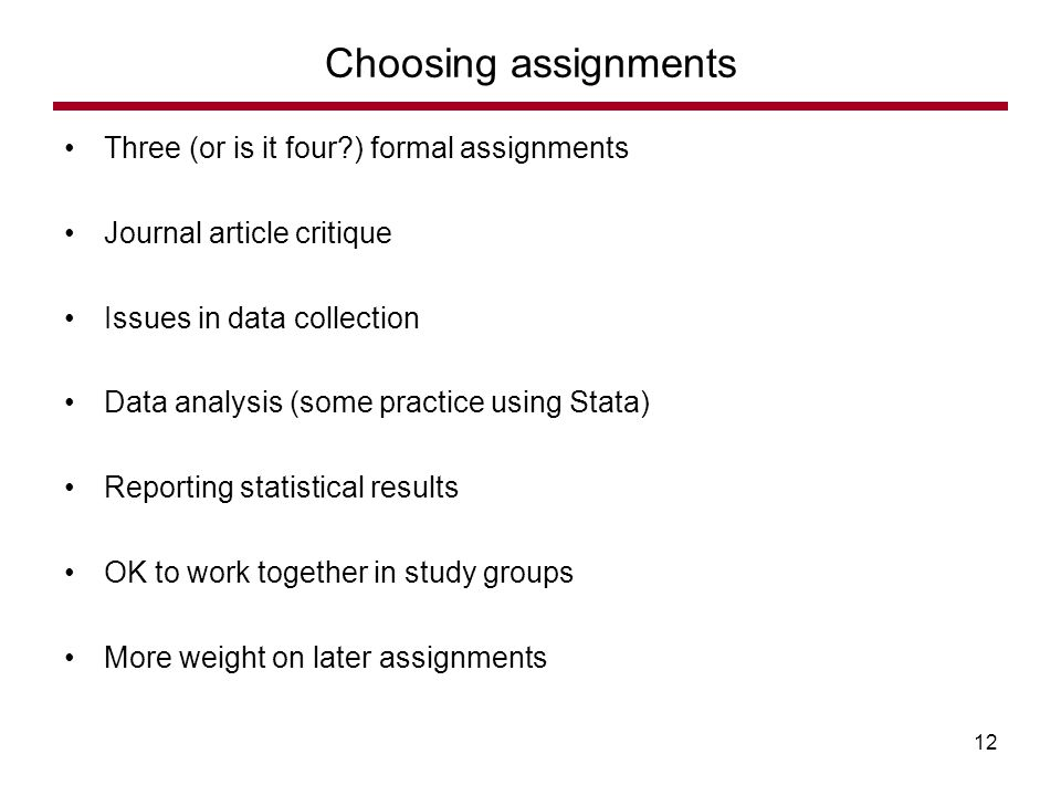 Three (or is it four ) formal assignments Journal article critique Issues in data collection Data analysis (some practice using Stata) Reporting statistical results OK to work together in study groups More weight on later assignments Choosing assignments 12