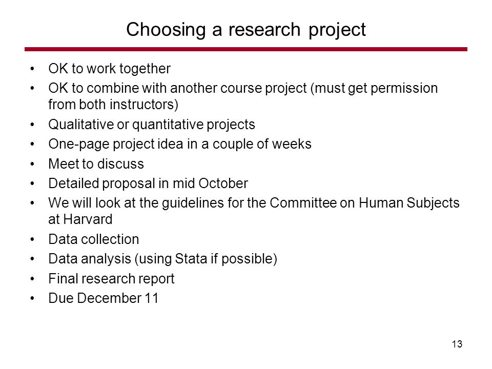 OK to work together OK to combine with another course project (must get permission from both instructors) Qualitative or quantitative projects One-page project idea in a couple of weeks Meet to discuss Detailed proposal in mid October We will look at the guidelines for the Committee on Human Subjects at Harvard Data collection Data analysis (using Stata if possible) Final research report Due December 11 Choosing a research project 13