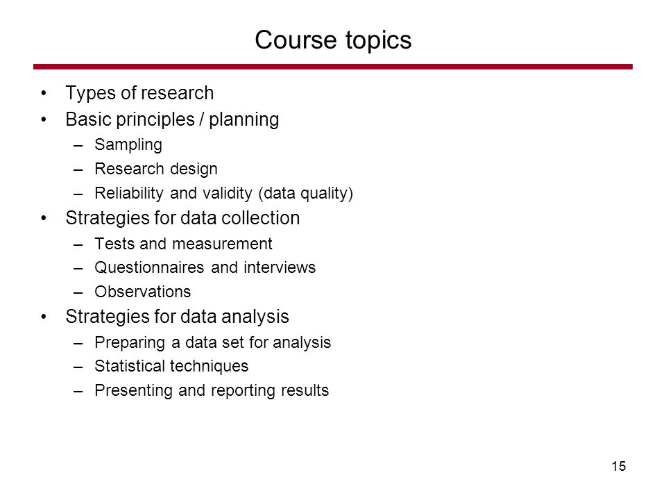 Types of research Basic principles / planning –Sampling –Research design –Reliability and validity (data quality) Strategies for data collection –Tests and measurement –Questionnaires and interviews –Observations Strategies for data analysis –Preparing a data set for analysis –Statistical techniques –Presenting and reporting results Course topics 15
