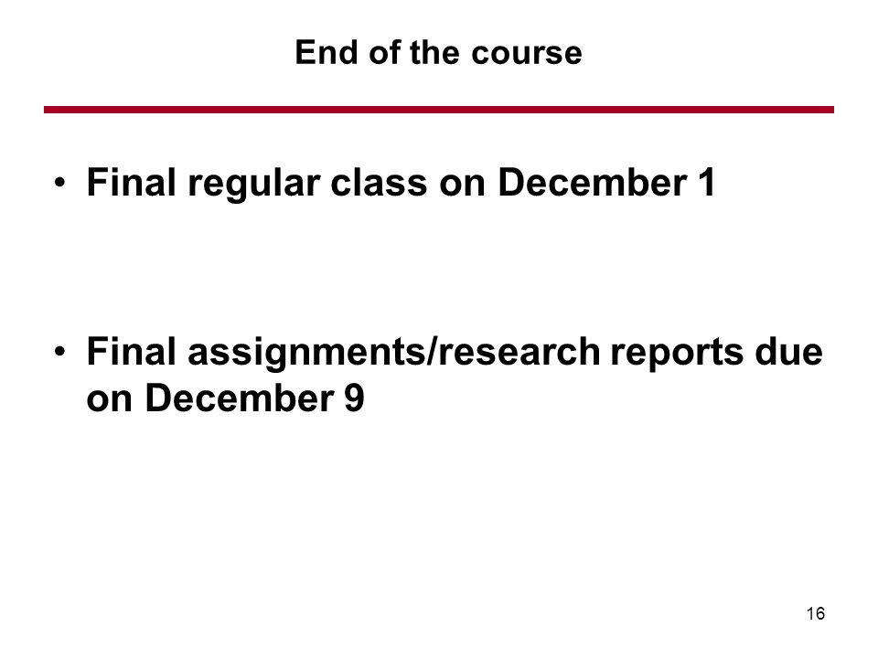 Final regular class on December 1 Final assignments/research reports due on December 9 End of the course 16