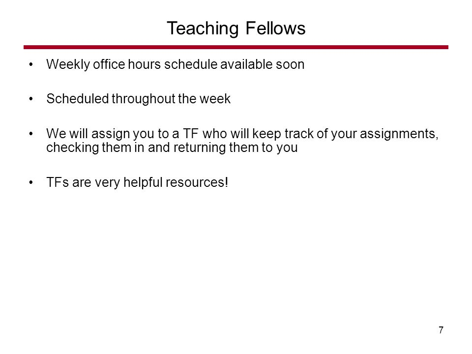 Weekly office hours schedule available soon Scheduled throughout the week We will assign you to a TF who will keep track of your assignments, checking them in and returning them to you TFs are very helpful resources.
