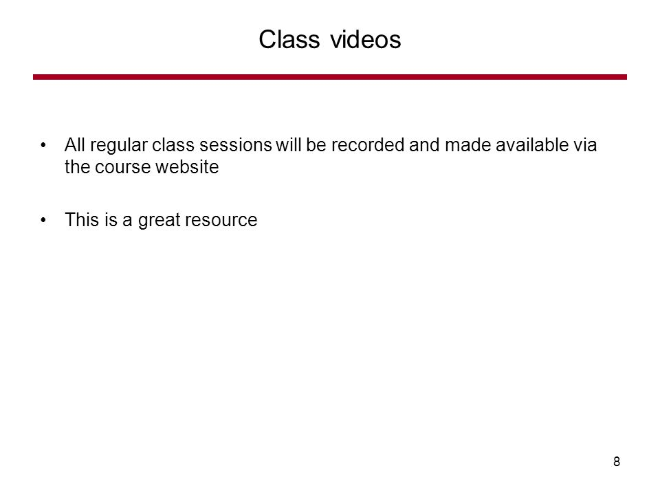All regular class sessions will be recorded and made available via the course website This is a great resource Class videos 8