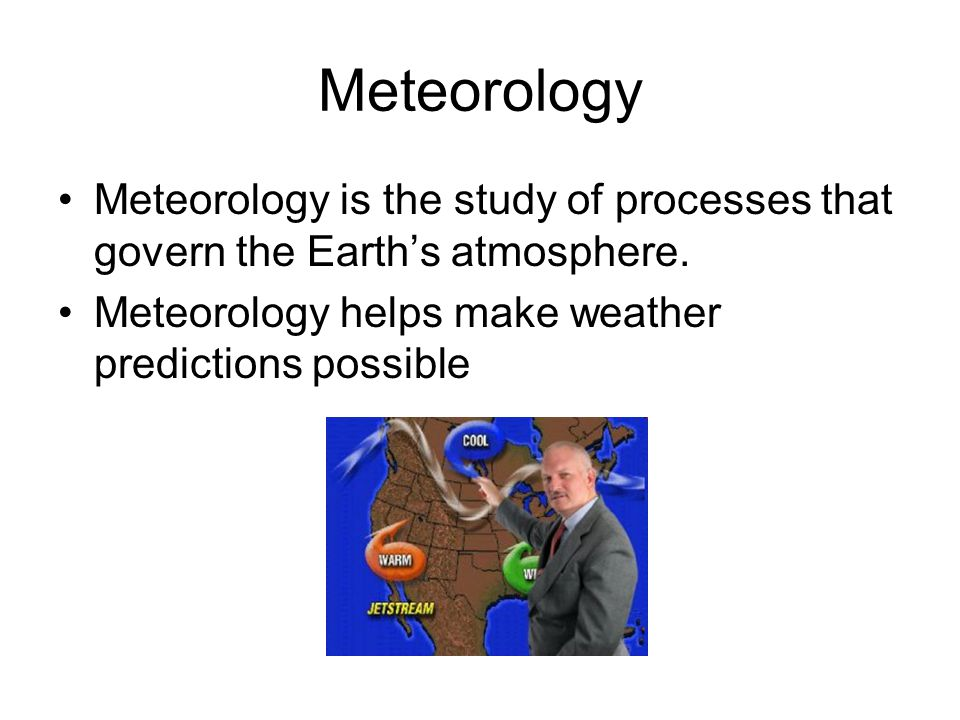 Meteorology Meteorology is the study of processes that govern the Earth's atmosphere.