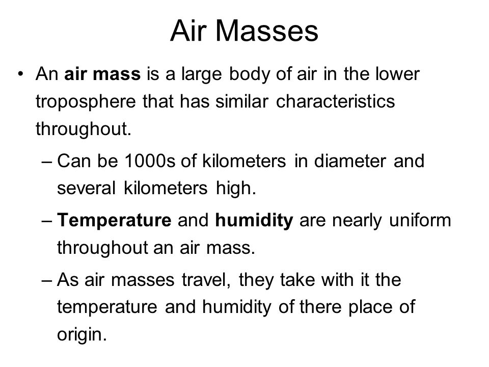 Air Masses An air mass is a large body of air in the lower troposphere that has similar characteristics throughout.