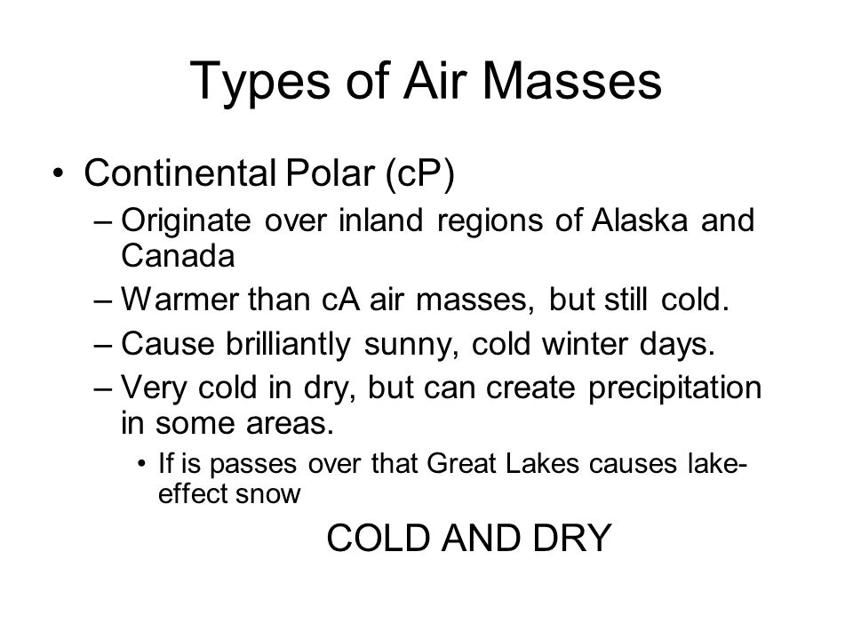 Types of Air Masses Continental Polar (cP) –Originate over inland regions of Alaska and Canada –Warmer than cA air masses, but still cold.