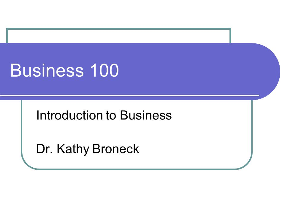 Business 100 Introduction to Business Dr. Kathy Broneck