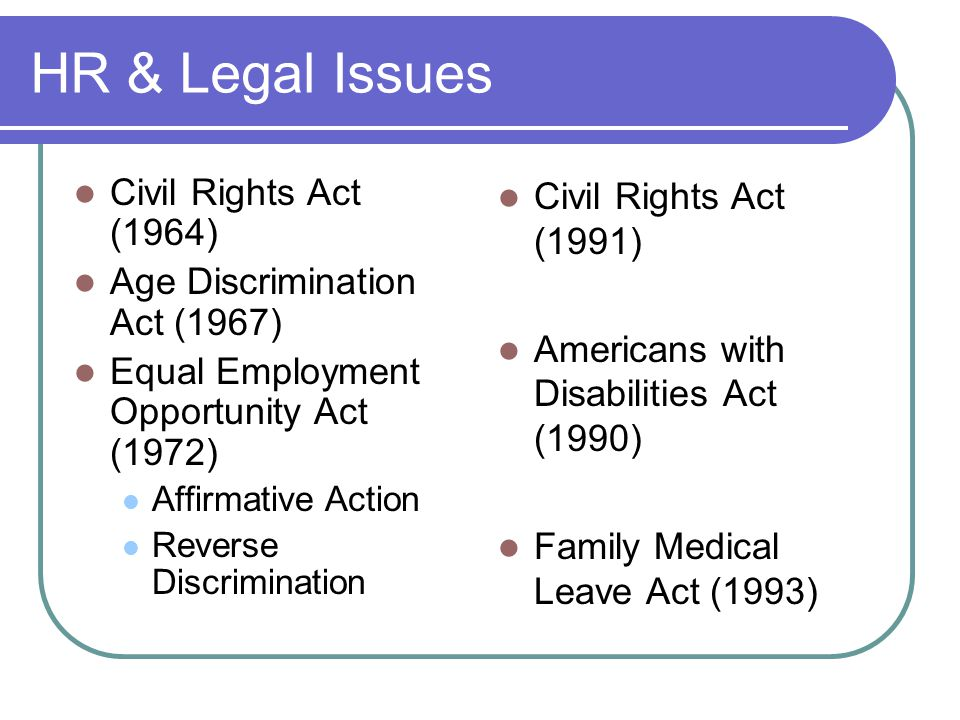 HR & Legal Issues Civil Rights Act (1964) Age Discrimination Act (1967) Equal Employment Opportunity Act (1972) Affirmative Action Reverse Discrimination Civil Rights Act (1991) Americans with Disabilities Act (1990) Family Medical Leave Act (1993)