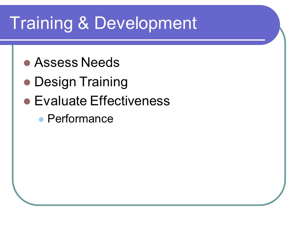 Training & Development Assess Needs Design Training Evaluate Effectiveness Performance