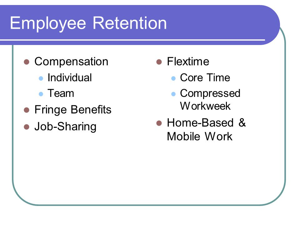 Employee Retention Compensation Individual Team Fringe Benefits Job-Sharing Flextime Core Time Compressed Workweek Home-Based & Mobile Work