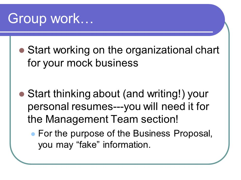 Group work… Start working on the organizational chart for your mock business Start thinking about (and writing!) your personal resumes---you will need it for the Management Team section.