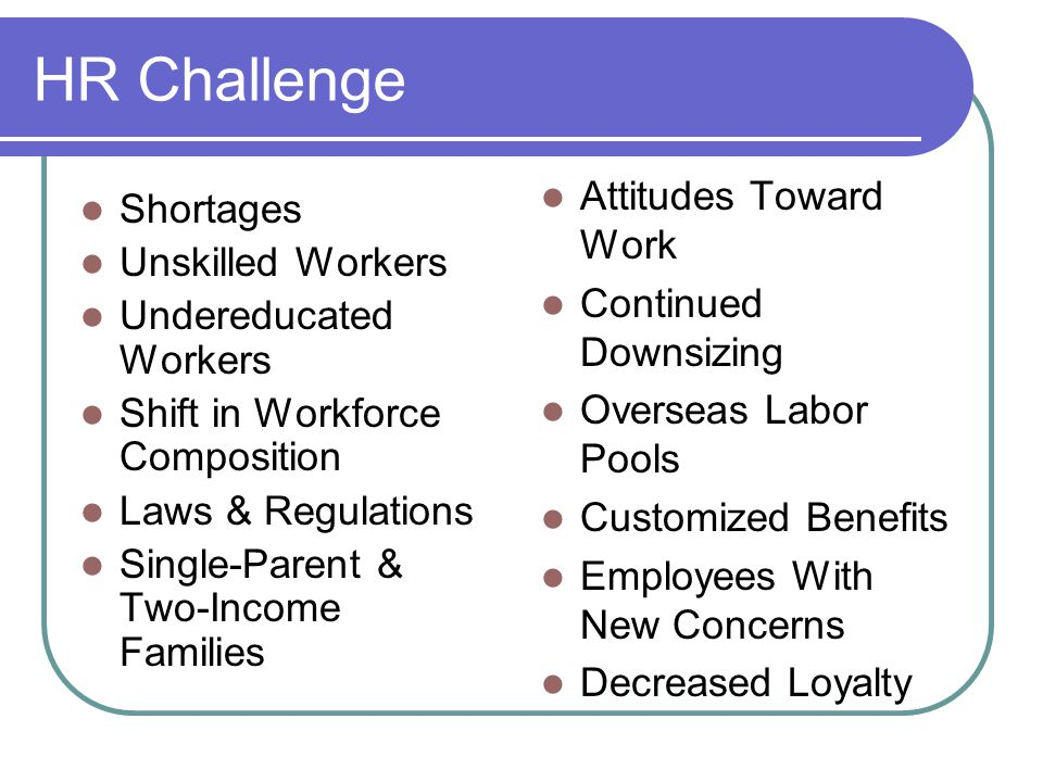 HR Challenge Shortages Unskilled Workers Undereducated Workers Shift in Workforce Composition Laws & Regulations Single-Parent & Two-Income Families Attitudes Toward Work Continued Downsizing Overseas Labor Pools Customized Benefits Employees With New Concerns Decreased Loyalty