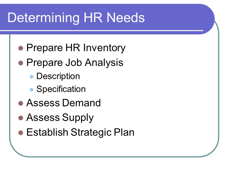 Determining HR Needs Prepare HR Inventory Prepare Job Analysis Description Specification Assess Demand Assess Supply Establish Strategic Plan
