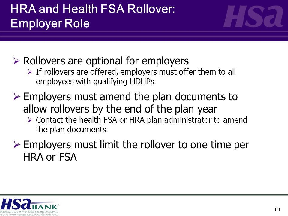 13  Rollovers are optional for employers  If rollovers are offered, employers must offer them to all employees with qualifying HDHPs  Employers must amend the plan documents to allow rollovers by the end of the plan year  Contact the health FSA or HRA plan administrator to amend the plan documents  Employers must limit the rollover to one time per HRA or FSA HRA and Health FSA Rollover: Employer Role