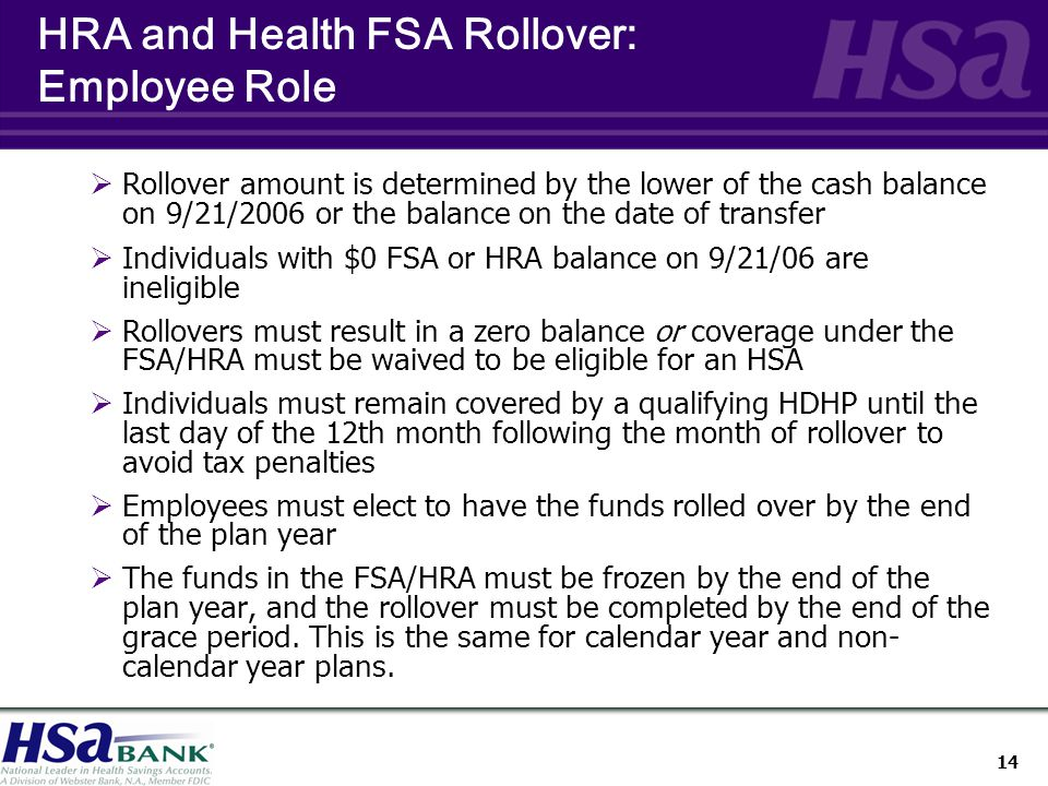 14 HRA and Health FSA Rollover: Employee Role  Rollover amount is determined by the lower of the cash balance on 9/21/2006 or the balance on the date of transfer  Individuals with $0 FSA or HRA balance on 9/21/06 are ineligible  Rollovers must result in a zero balance or coverage under the FSA/HRA must be waived to be eligible for an HSA  Individuals must remain covered by a qualifying HDHP until the last day of the 12th month following the month of rollover to avoid tax penalties  Employees must elect to have the funds rolled over by the end of the plan year  The funds in the FSA/HRA must be frozen by the end of the plan year, and the rollover must be completed by the end of the grace period.