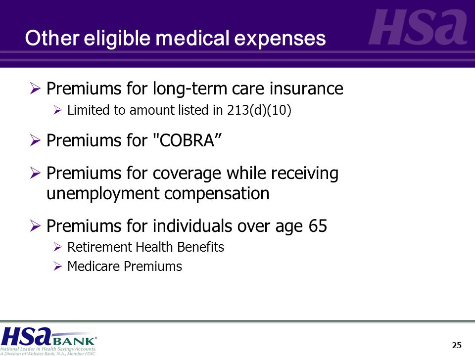 25 Other eligible medical expenses  Premiums for long-term care insurance  Limited to amount listed in 213(d)(10)  Premiums for COBRA  Premiums for coverage while receiving unemployment compensation  Premiums for individuals over age 65  Retirement Health Benefits  Medicare Premiums