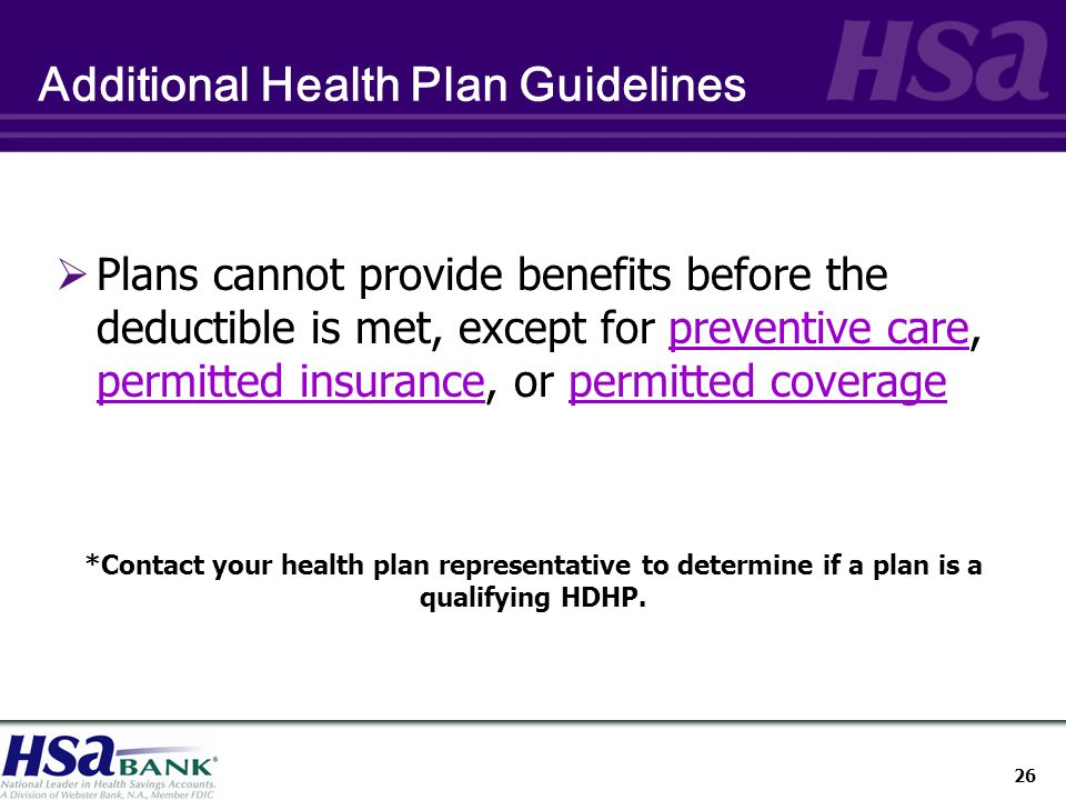 26 Additional Health Plan Guidelines  Plans cannot provide benefits before the deductible is met, except for preventive care, permitted insurance, or permitted coverage *Contact your health plan representative to determine if a plan is a qualifying HDHP.