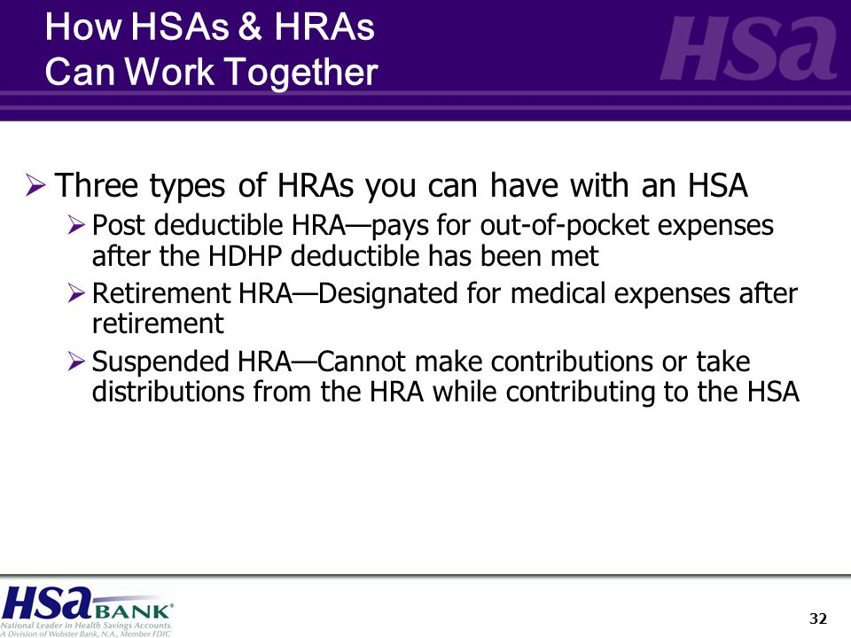 32 How HSAs & HRAs Can Work Together  Three types of HRAs you can have with an HSA  Post deductible HRA—pays for out-of-pocket expenses after the HDHP deductible has been met  Retirement HRA—Designated for medical expenses after retirement  Suspended HRA—Cannot make contributions or take distributions from the HRA while contributing to the HSA