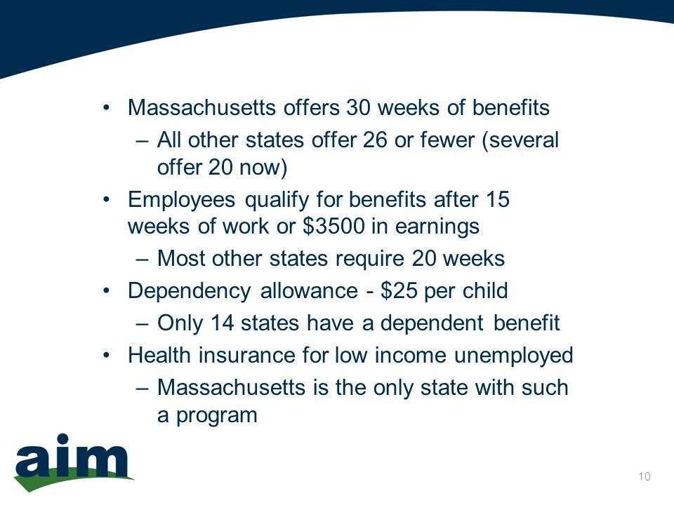 10 Massachusetts offers 30 weeks of benefits –All other states offer 26 or fewer (several offer 20 now) Employees qualify for benefits after 15 weeks of work or $3500 in earnings –Most other states require 20 weeks Dependency allowance - $25 per child –Only 14 states have a dependent benefit Health insurance for low income unemployed –Massachusetts is the only state with such a program