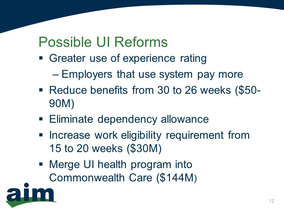 12  Greater use of experience rating –Employers that use system pay more  Reduce benefits from 30 to 26 weeks ($50- 90M)  Eliminate dependency allowance  Increase work eligibility requirement from 15 to 20 weeks ($30M)  Merge UI health program into Commonwealth Care ($144M ) Possible UI Reforms