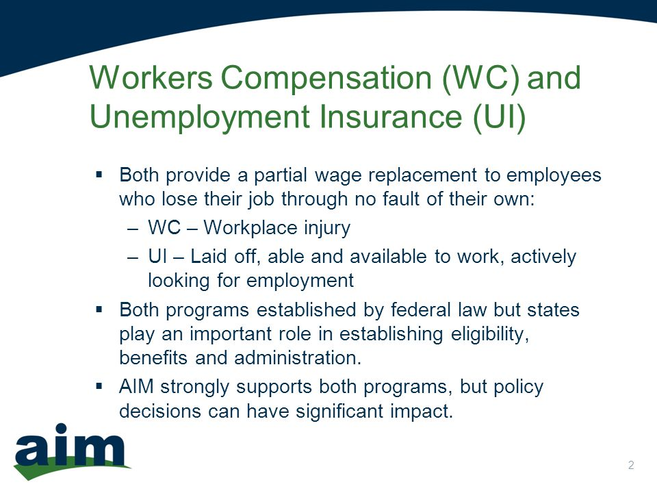2 Workers Compensation (WC) and Unemployment Insurance (UI)  Both provide a partial wage replacement to employees who lose their job through no fault of their own: –WC – Workplace injury –UI – Laid off, able and available to work, actively looking for employment  Both programs established by federal law but states play an important role in establishing eligibility, benefits and administration.
